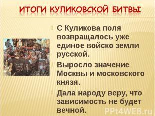 Итоги Куликовской битвы С Куликова поля возвращалось уже единое войско земли рус