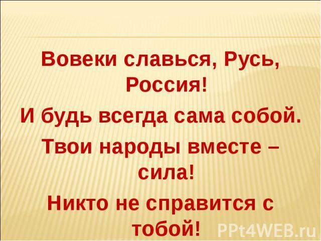 Вовеки славься, Русь, Россия!И будь всегда сама собой.Твои народы вместе – сила!Никто не справится с тобой!