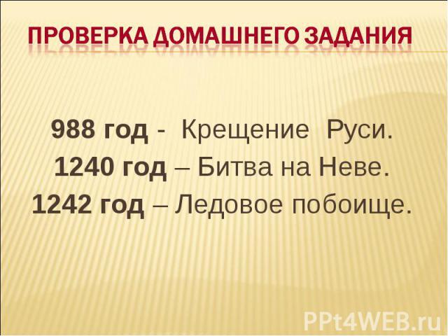 Проверка домашнего задания 988 год - Крещение Руси.1240 год – Битва на Неве.1242 год – Ледовое побоище.