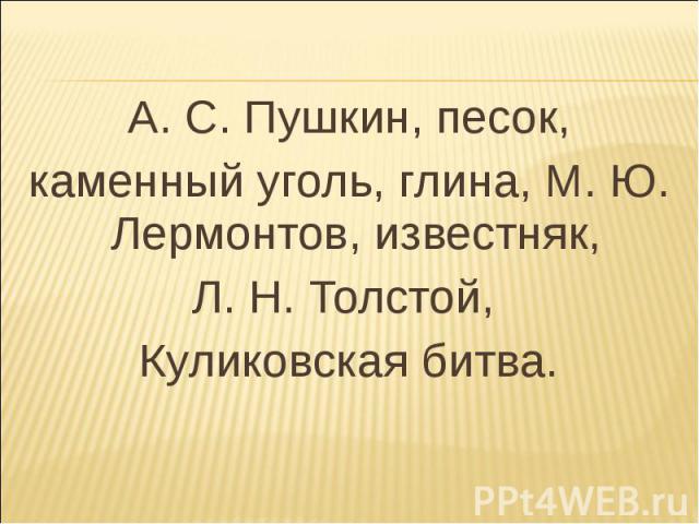 А. С. Пушкин, песок,каменный уголь, глина, М. Ю. Лермонтов, известняк, Л. Н. Толстой, Куликовская битва.