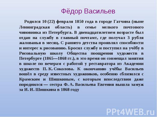 Фёдор Васильев Родился 10(22) февраля 1850 года в городе Гатчина (ныне Ленинградская область) в семье мелкого почтового чиновника из Петербурга. В двенадцатилетнем возрасте был отдан на службу в главный почтамт, где получал 3 рубля жалованья в меся…