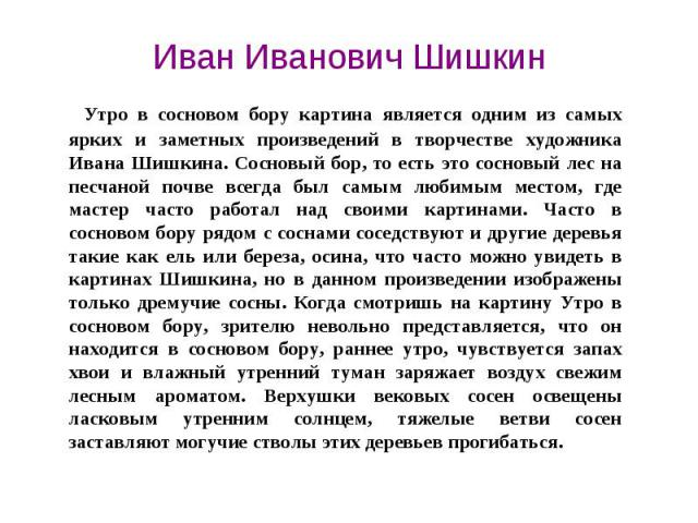 Иван Иванович Шишкин Утро в сосновом бору картина является одним из самых ярких и заметных произведений в творчестве художника Ивана Шишкина. Сосновый бор, то есть это сосновый лес на песчаной почве всегда был самым любимым местом, где мастер часто…