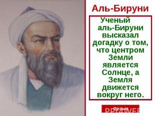 Аль-Бируни Ученый аль-Бируни высказал догадку о том, что центром Земли является