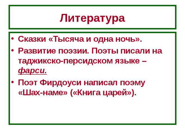 Литература Сказки «Тысяча и одна ночь».Развитие поэзии. Поэты писали на таджикско-персидском языке – фарси.Поэт Фирдоуси написал поэму «Шах-наме» («Книга царей»).
