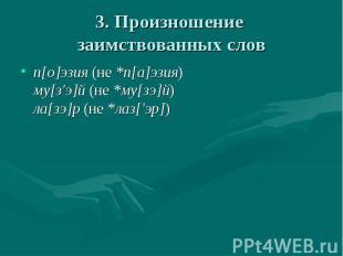 3. Произношение заимствованных слов п[о]эзия (не *п[а]эзия)му[з'э]й (не *му[зэ]й