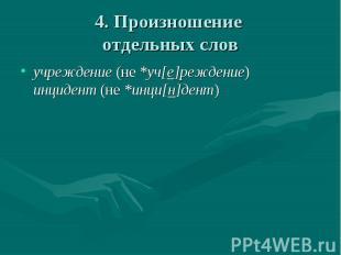 4. Произношение отдельных слов учреждение (не *уч[е]реждение)инцидент (не *инци[