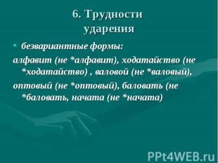 6. Трудности ударения безвариантные формы:алфавит (не *алфавит), ходатайство (не