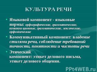 КУЛЬТУРА РЕЧИ Языковой компонент - языковые нормы: орфографические, грамматическ