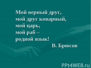 Мой верный друг,мой друг коварный,мой царь,мой раб – родной язык! В. Брюсов