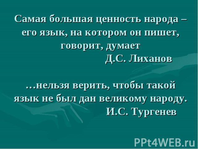 Самая большая ценность народа – его язык, на котором он пишет, говорит, думает Д.С. Лиханов…нельзя верить, чтобы такой язык не был дан великому народу. И.С. Тургенев