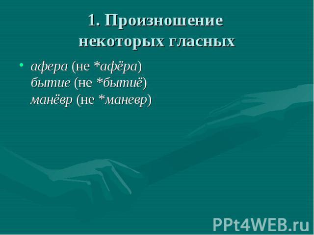 1. Произношение некоторых гласных афера (не *афёра)бытие (не *бытиё)манёвр (не *маневр)