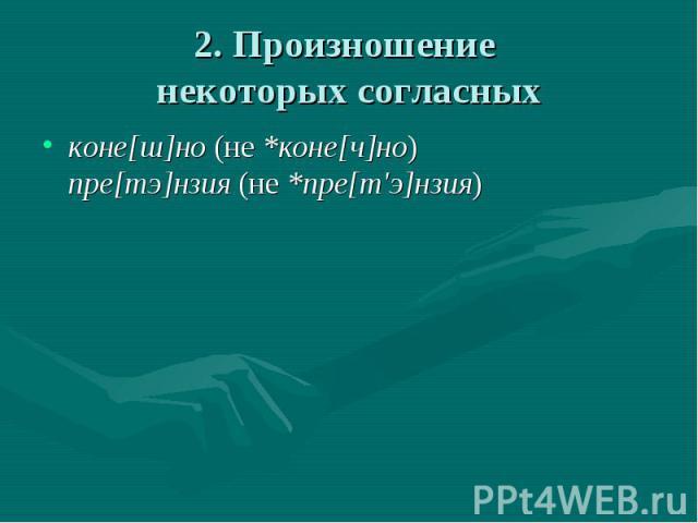 2. Произношение некоторых согласных коне[ш]но (не *коне[ч]но)пре[тэ]нзия (не *пре[т'э]нзия)