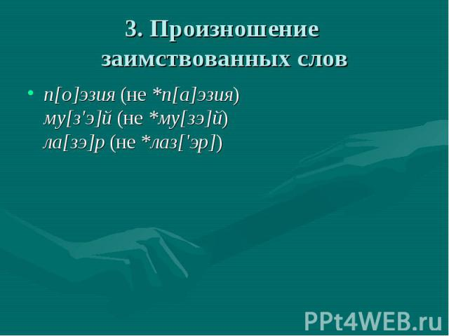 3. Произношение заимствованных слов п[о]эзия (не *п[а]эзия)му[з'э]й (не *му[зэ]й)ла[зэ]р (не *лаз['эр])