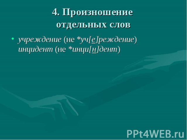 4. Произношение отдельных слов учреждение (не *уч[е]реждение)инцидент (не *инци[н]дент)