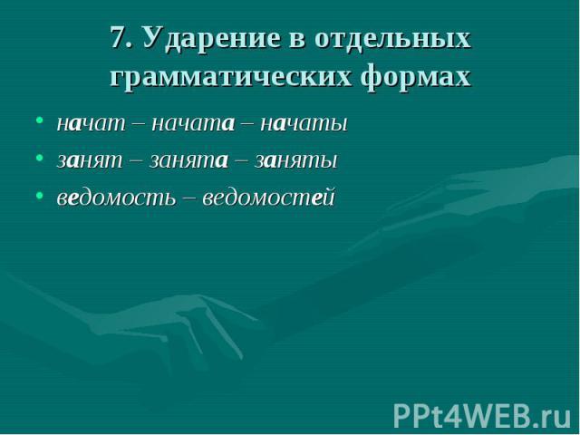 7. Ударение в отдельных грамматических формах начат – начата – начатызанят – занята – занятыведомость – ведомостей