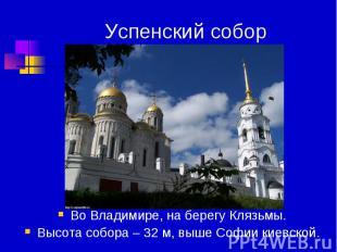 Успенский собор Во Владимире, на берегу Клязьмы.Высота собора – 32 м, выше Софии