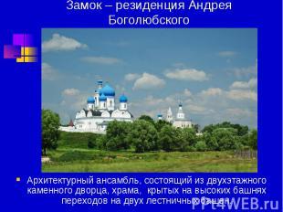Замок – резиденция Андрея Боголюбского Архитектурный ансамбль, состоящий из двух