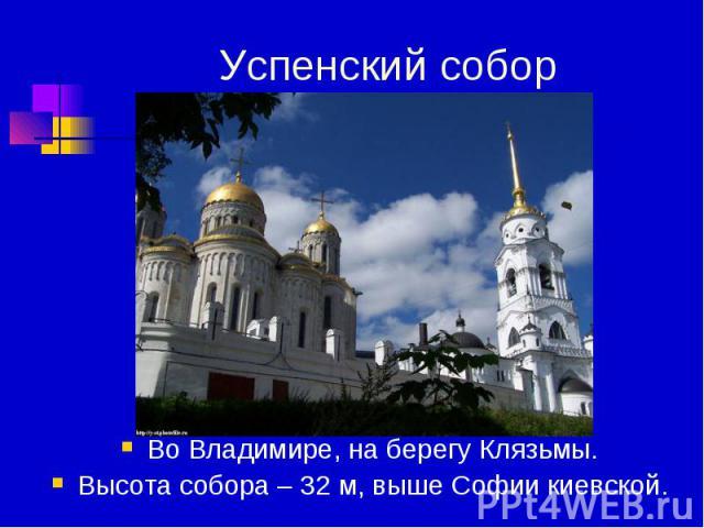 Успенский собор Во Владимире, на берегу Клязьмы.Высота собора – 32 м, выше Софии киевской.