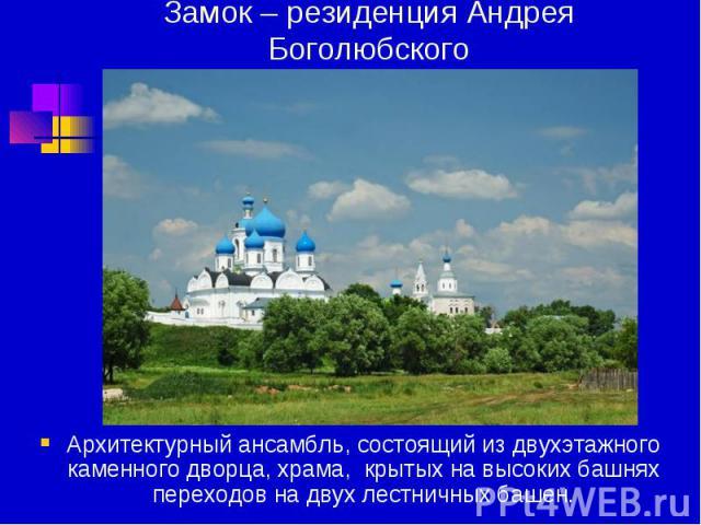 Замок – резиденция Андрея Боголюбского Архитектурный ансамбль, состоящий из двухэтажного каменного дворца, храма, крытых на высоких башнях переходов на двух лестничных башен.