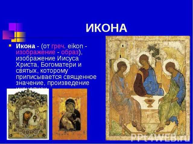 ИКОНА Икона - (от греч. eikon - изображение - образ), изображение Иисуса Христа, Богоматери и святых, которому приписывается священное значение, произведение иконописи.