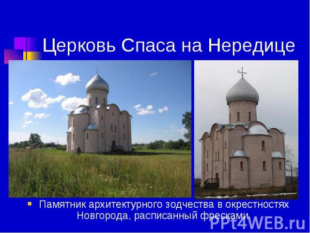 Церковь Спаса на Нередице Памятник архитектурного зодчества в окрестностях Новгорода, расписанный фресками.