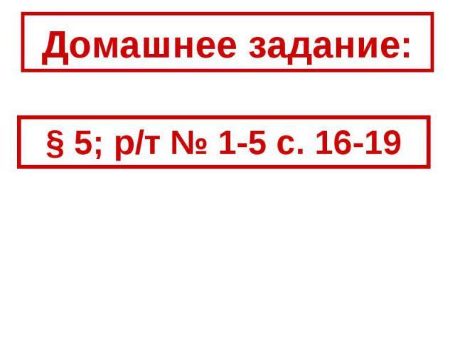 Домашнее задание: § 5; р/т № 1-5 с. 16-19