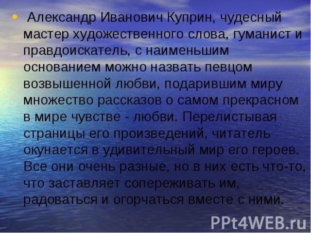 Александр Иванович Куприн, чудесный мастер художественного слова, гуманист и правдоискатель, с наименьшим основанием можно назвать певцом возвышенной любви, подарившим миру множество рассказов о самом прекрасном в мире чувстве - любви. Перелистывая …
