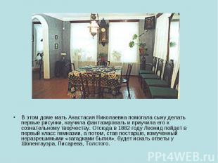 В этом доме мать Анастасия Николаевна помогала сыну делать первые рисунки, научи