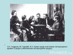 Л.Н. Андреев, М. Горький, И.А. Бунин среди участников литературного кружка «Сред