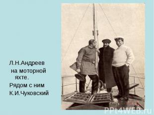Л.Н.Андреев на моторной яхте.Рядом с нимК.И.Чуковский