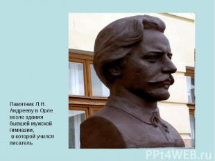 Памятник Л.Н. Андрееву в Орле возле здания бывшей мужской гимназии, в которой уч