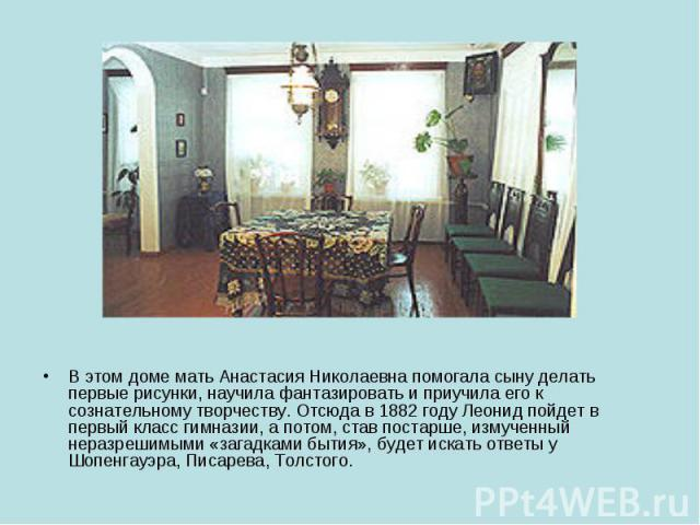 В этом доме мать Анастасия Николаевна помогала сыну делать первые рисунки, научила фантазировать и приучила его к сознательному творчеству. Отсюда в 1882 году Леонид пойдет в первый класс гимназии, а потом, став постарше, измученный неразрешимыми «з…