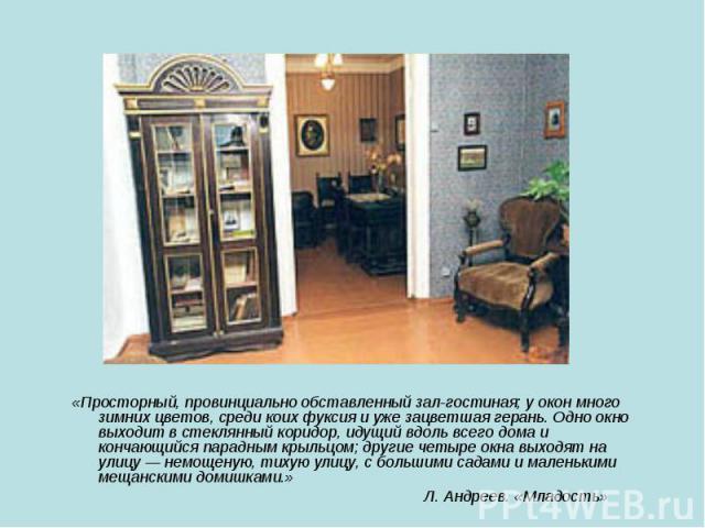 «Просторный, провинциально обставленный зал-гостиная; у окон много зимних цветов, среди коих фуксия и уже зацветшая герань. Одно окно выходит в стеклянный коридор, идущий вдоль всего дома и кончающийся парадным крыльцом; другие четыре окна выходят н…