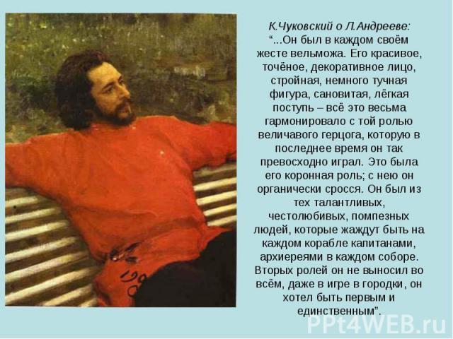 """К.Чуковский о Л.Андрееве:""""...Он был в каждом своём жесте вельможа. Его красивое, точёное, декоративное лицо, стройная, немного тучная фигура, сановитая, лёгкая поступь – всё это весьма гармонировало с той ролью величавого герцога, которую в последне…"""