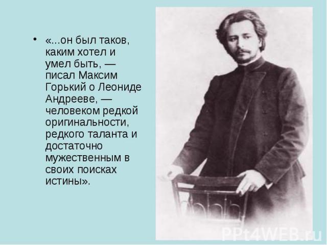 «...он был таков, каким хотел и умел быть, — писал Максим Горький о Леониде Андрееве, — человеком редкой оригинальности, редкого таланта и достаточно мужественным в своих поисках истины».