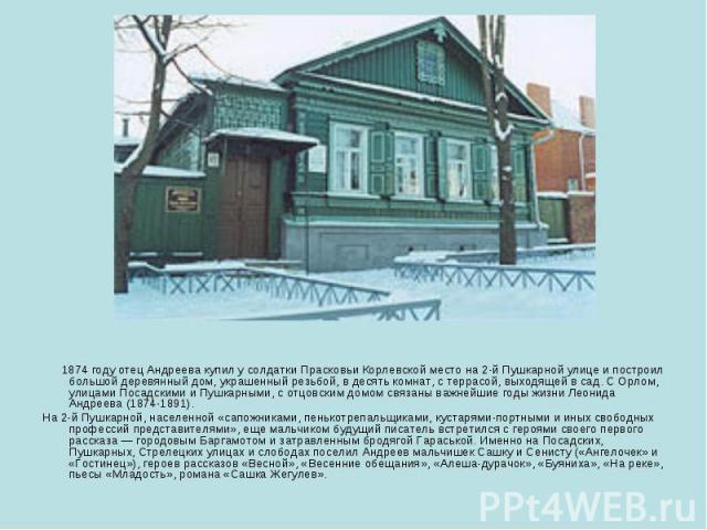 1874 году отец Андреева купил у солдатки Прасковьи Корлевской место на 2-й Пушкарной улице и построил большой деревянный дом, украшенный резьбой, в десять комнат, с террасой, выходящей в сад. С Орлом, улицами Посадскими и Пушкарными, с отцовским дом…
