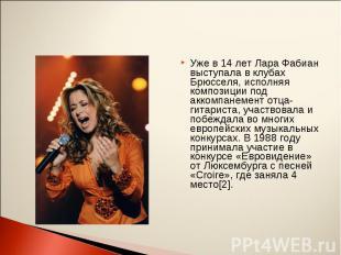 Уже в 14 лет Лара Фабиан выступала в клубах Брюсселя, исполняя композиции под ак