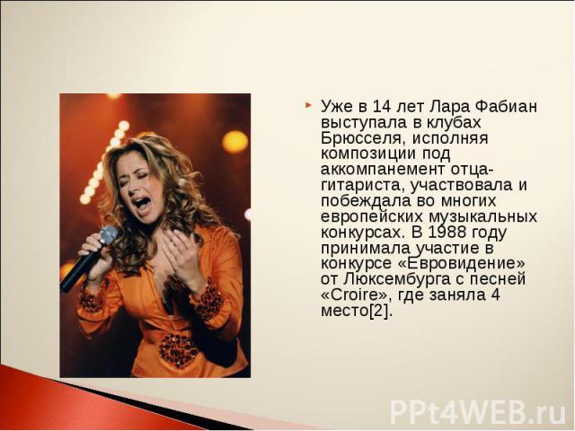 Уже в 14 лет Лара Фабиан выступала в клубах Брюсселя, исполняя композиции под аккомпанемент отца-гитариста, участвовала и побеждала во многих европейских музыкальных конкурсах. В 1988 году принимала участие в конкурсе «Евровидение» от Люксембурга с …