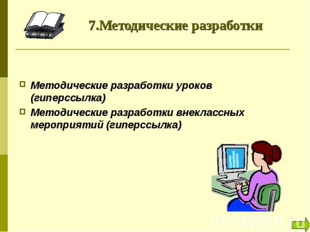 7.Методические разработки Методические разработки уроков (гиперссылка)Методические разработки внеклассных мероприятий (гиперссылка)