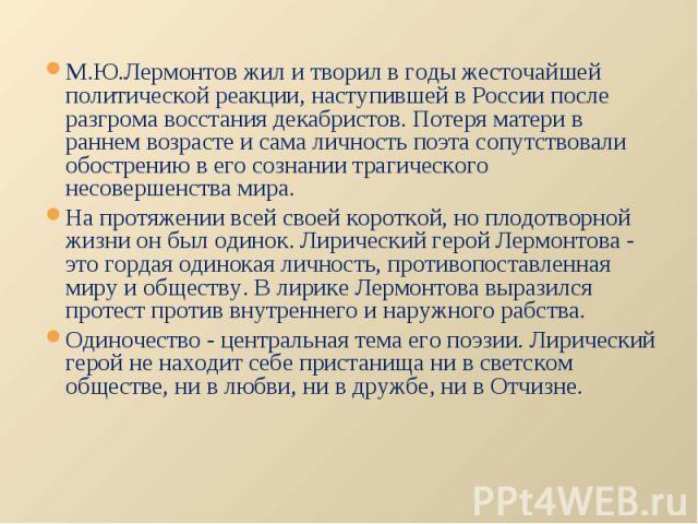 М.Ю.Лермонтов жил и творил в годы жесточайшей политической реакции, наступившей в России после разгрома восстания декабристов. Потеря матери в раннем возрасте и сама личность поэта сопутствовали обострению в его сознании трагического несовершенства …