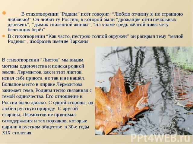 """В стихотворении """"Родина"""" поэт говорит: """"Люблю отчизну я, но странною любовью!"""" Он любит ту Россию, в которой были """"дрожащие огни печальных деревень"""", """"дымок спаленной жнивы"""", """"на холме средь жёлтой нивы чету белеющих берёз"""".В стихотворении """"Как част…"""