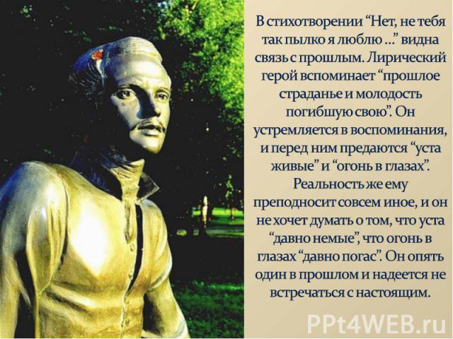 """В стихотворении """"Нет, не тебя так пылко я люблю …"""" видна связь с прошлым. Лирический герой вспоминает """"прошлое страданье и молодость погибшую свою"""". Он устремляется в воспоминания, и перед ним предаются """"уста живые"""" и """"огонь в глазах"""". Реальность же…"""