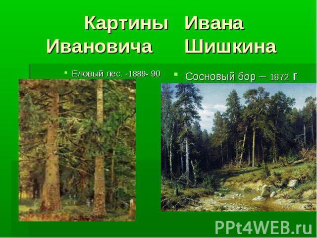 Картины ИванаИвановича Шишкина Еловый лес. -1889- 90 Сосновый бор – 1872 г