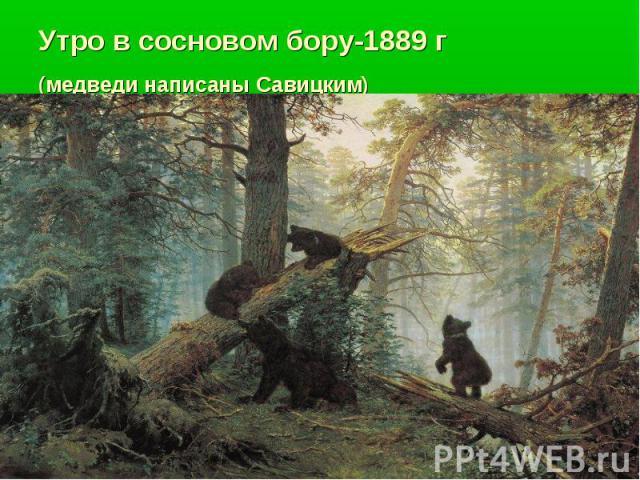 Утро в сосновом бору-1889 г(медведи написаны Савицким)