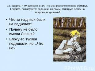 13. Видите, я лучше всех знал, что мои русские меня не обманут. Глядите, пожалуй