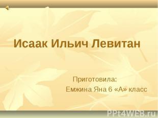Исаак Ильич Левитан Приготовила: Емжина Яна 6 «А» класс