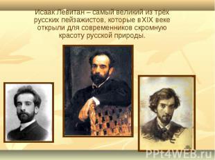 Исаак Левитан – самый великий из трёх русских пейзажистов, которые в XIX веке от