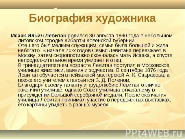 Биография художника Исаак Ильич Левитан родился 30 августа 1860 года в небольшом литовском городке Кибарты Ковенской губернии.Отец его был мелким служащим, семья была большой и жила небогато. В начале 70-х годов Семья Левитана переезжает в Москву, з…