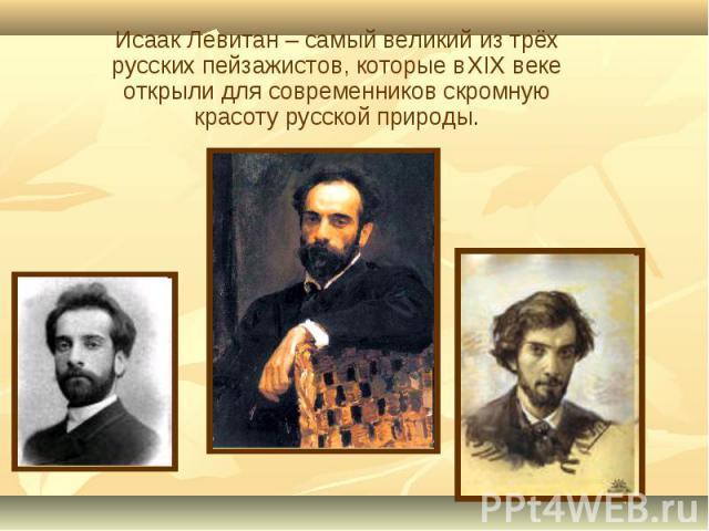 Исаак Левитан – самый великий из трёх русских пейзажистов, которые в XIX веке открыли для современников скромную красоту русской природы.