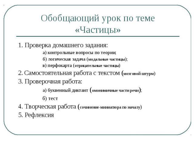 Обобщающий урок по теме «Частицы» 1. Проверка домашнего задания: а) контрольные вопросы по теории; б) логическая задача (модальные частицы); в) перфокарта (отрицательные частицы)2. Самостоятельная работа с текстом (мозговой штурм)3. Проверочная рабо…